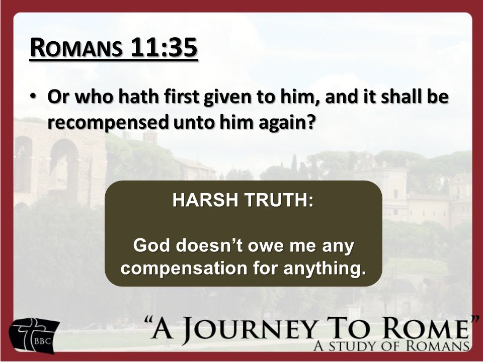 R OMANS 11:35 Or who hath first given to him, and it shall be recompensed unto him again? Or who hath first given to him, and it shall be recompensed