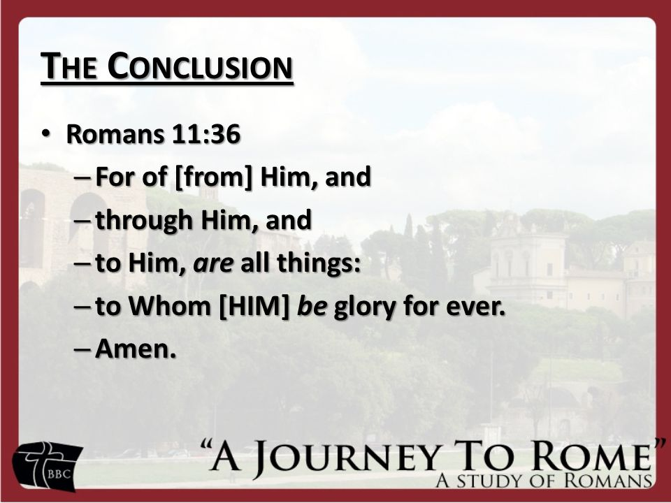 T HE C ONCLUSION Romans 11:36 Romans 11:36 – For of [from] Him, and – through Him, and – to Him, are all things: – to Whom [HIM] be glory for ever. –