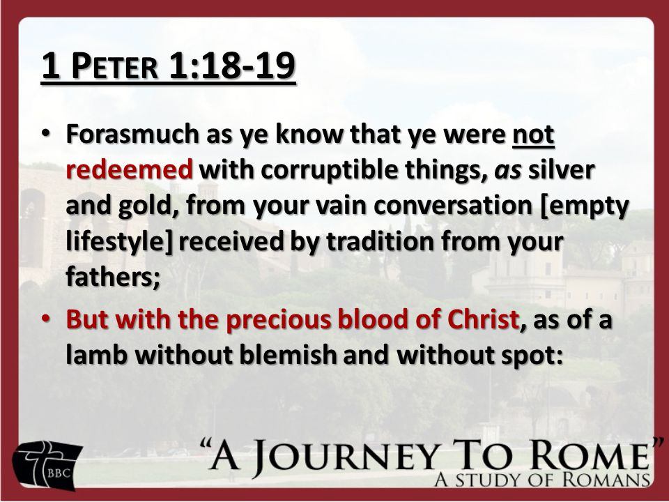1 P ETER 1:18-19 Forasmuch as ye know that ye were not redeemed with corruptible things, as silver and gold, from your vain conversation [empty lifestyle] received by tradition from your fathers; Forasmuch as ye know that ye were not redeemed with corruptible things, as silver and gold, from your vain conversation [empty lifestyle] received by tradition from your fathers; But with the precious blood of Christ, as of a lamb without blemish and without spot: But with the precious blood of Christ, as of a lamb without blemish and without spot: