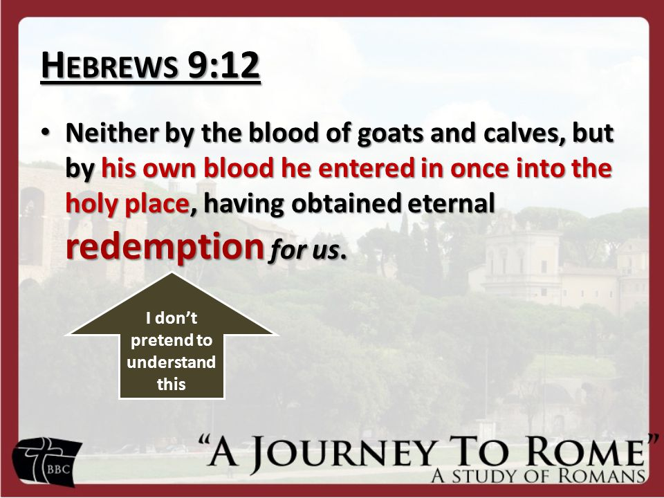 H EBREWS 9:12 Neither by the blood of goats and calves, but by his own blood he entered in once into the holy place, having obtained eternal redemptio