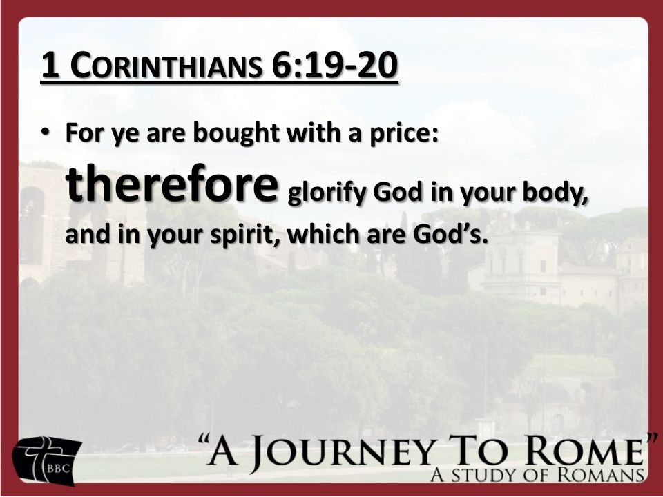 1 C ORINTHIANS 6:19-20 For ye are bought with a price: therefore glorify God in your body, and in your spirit, which are God's. For ye are bought with