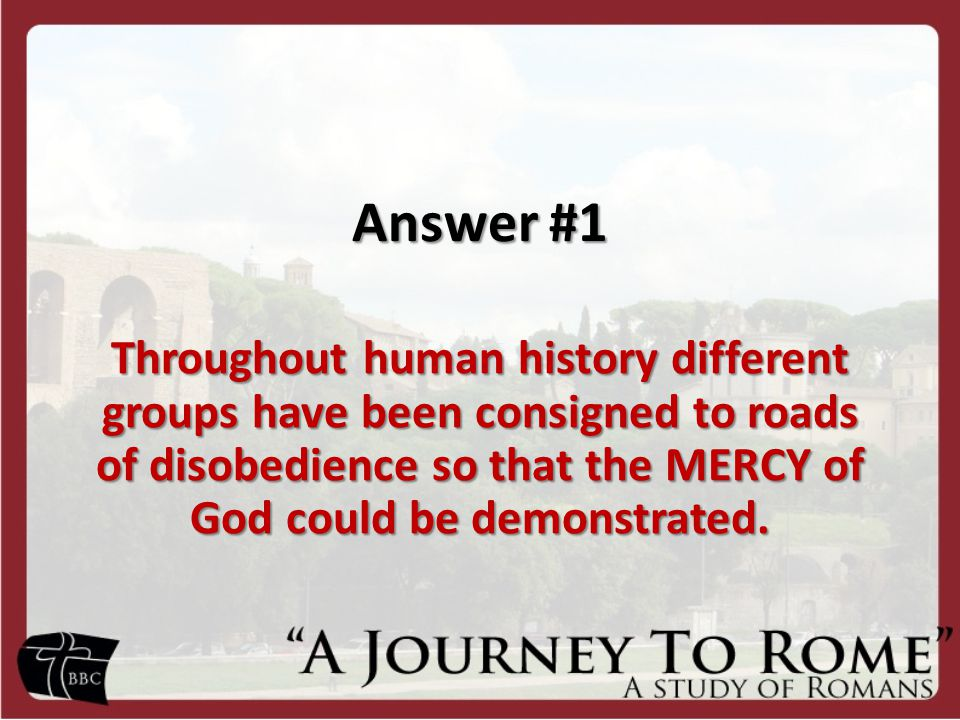 Answer #1 Throughout human history different groups have been consigned to roads of disobedience so that the MERCY of God could be demonstrated.