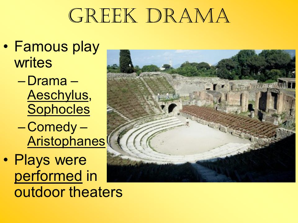 Greek Drama Famous play writes –Drama – Aeschylus, Sophocles –Comedy – Aristophanes Plays were performed in outdoor theaters