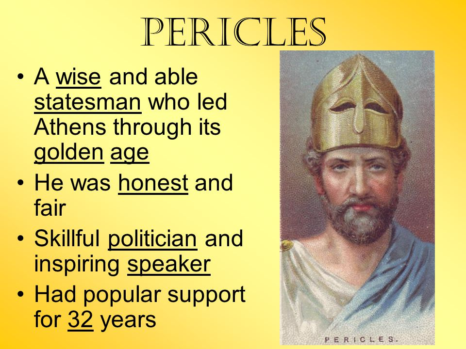 Pericles A wise and able statesman who led Athens through its golden age He was honest and fair Skillful politician and inspiring speaker Had popular support for 32 years
