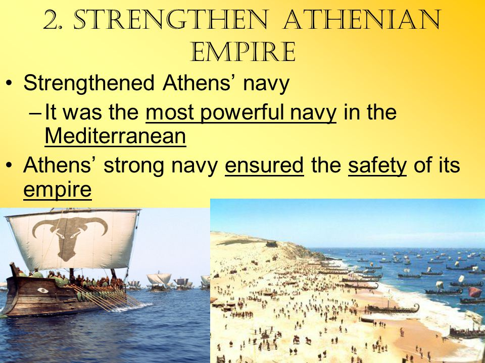 2. Strengthen Athenian Empire Strengthened Athens' navy –It was the most powerful navy in the Mediterranean Athens' strong navy ensured the safety of