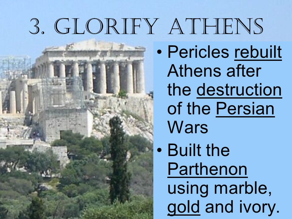 3. Glorify Athens Pericles rebuilt Athens after the destruction of the Persian Wars Built the Parthenon using marble, gold and ivory.
