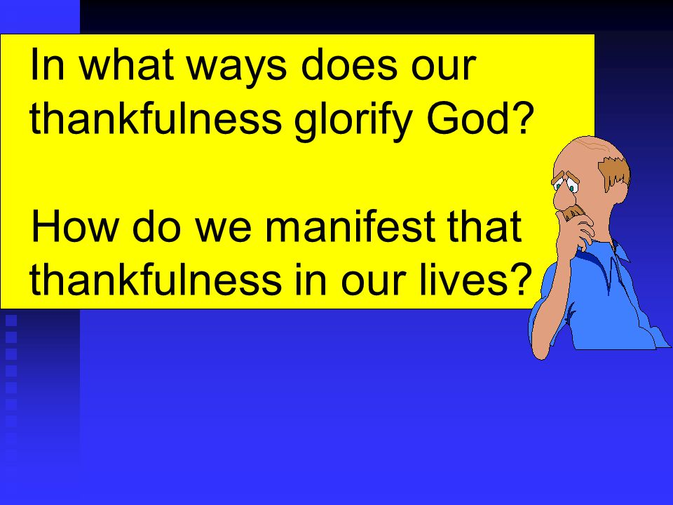 In what ways does our thankfulness glorify God How do we manifest that thankfulness in our lives