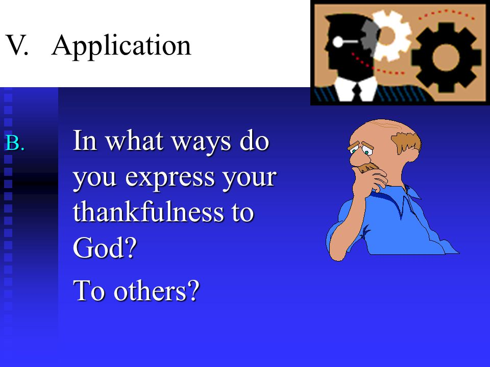 B. In what ways do you express your thankfulness to God To others V. Application