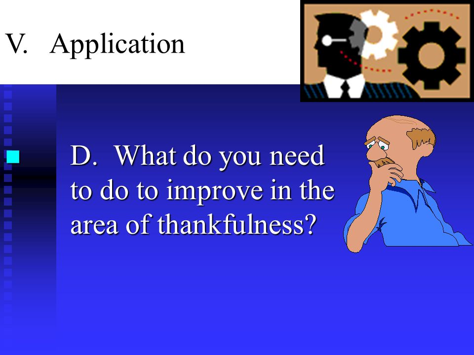 n D. What do you need to do to improve in the area of thankfulness V. Application