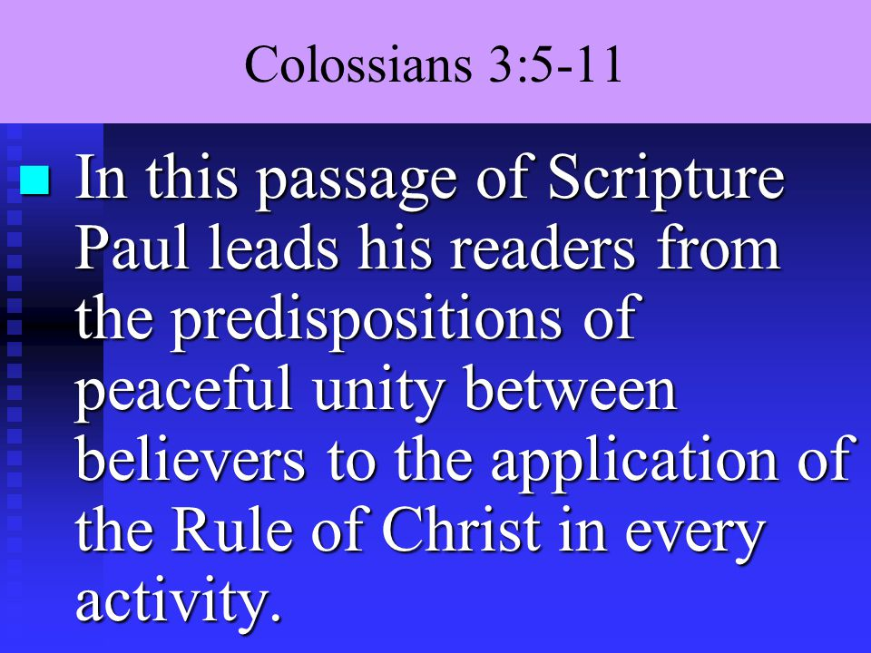 Colossians 3:5-11 n In this passage of Scripture Paul leads his readers from the predispositions of peaceful unity between believers to the application of the Rule of Christ in every activity.