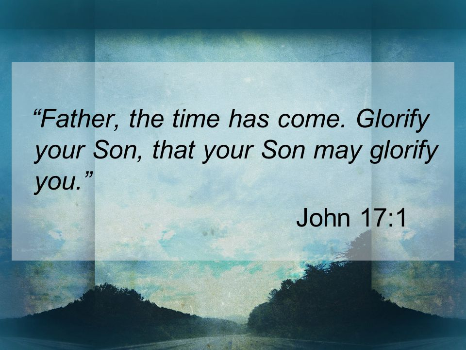 Father, the time has come. Glorify your Son, that your Son may glorify you. John 17:1