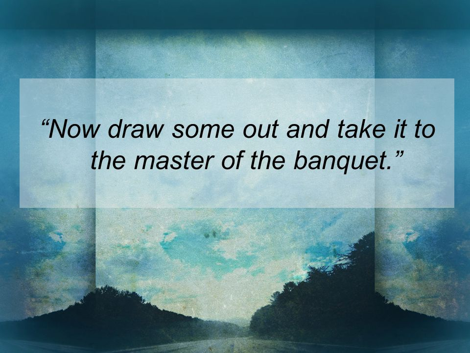 Now draw some out and take it to the master of the banquet.