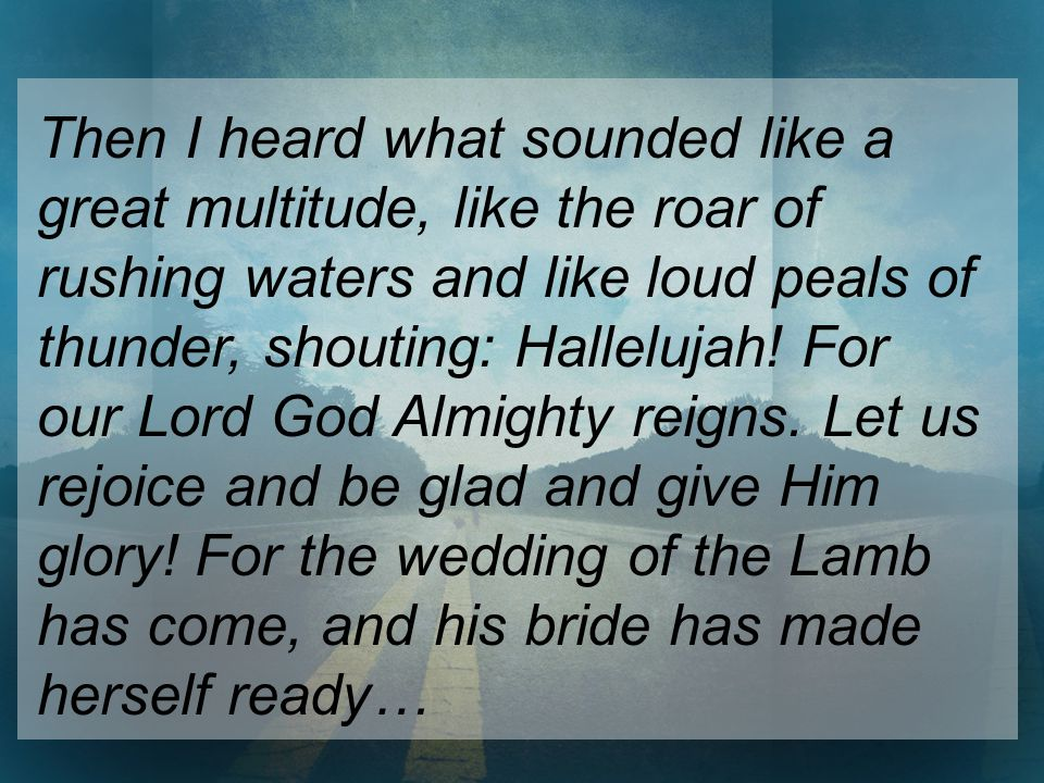 Then I heard what sounded like a great multitude, like the roar of rushing waters and like loud peals of thunder, shouting: Hallelujah.