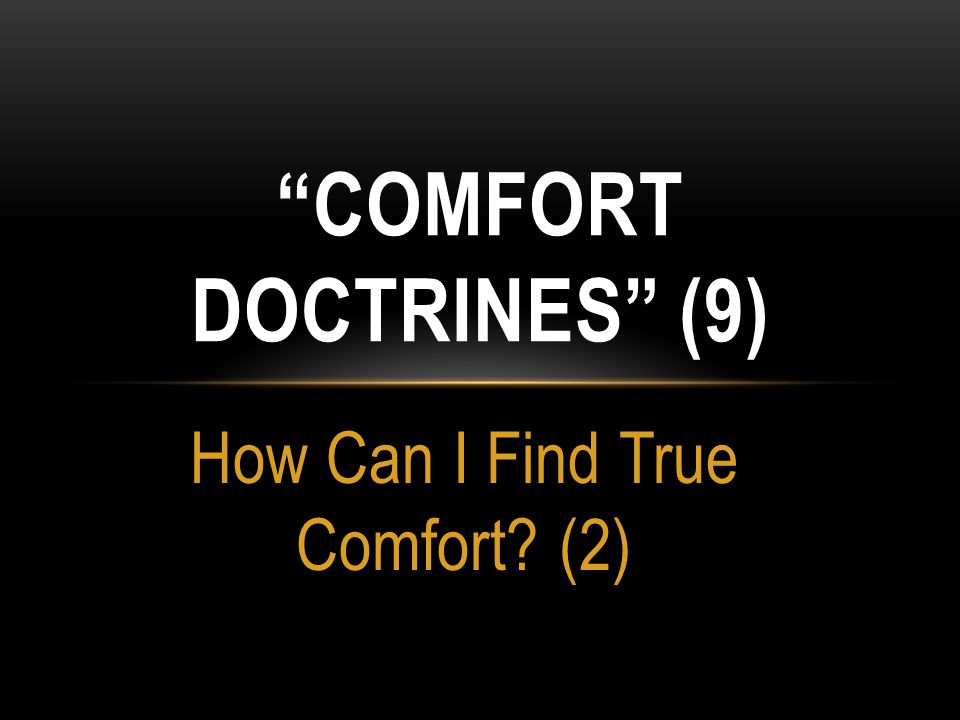 COMFORT DOCTRINE: A teaching designed to give comfort and remove the fear of consequences to one who refuses to repent of sinful activity.