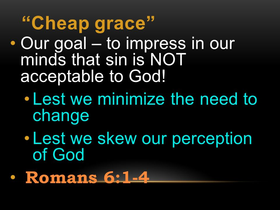 Cheap grace Our goal – to impress in our minds that sin is NOT acceptable to God.