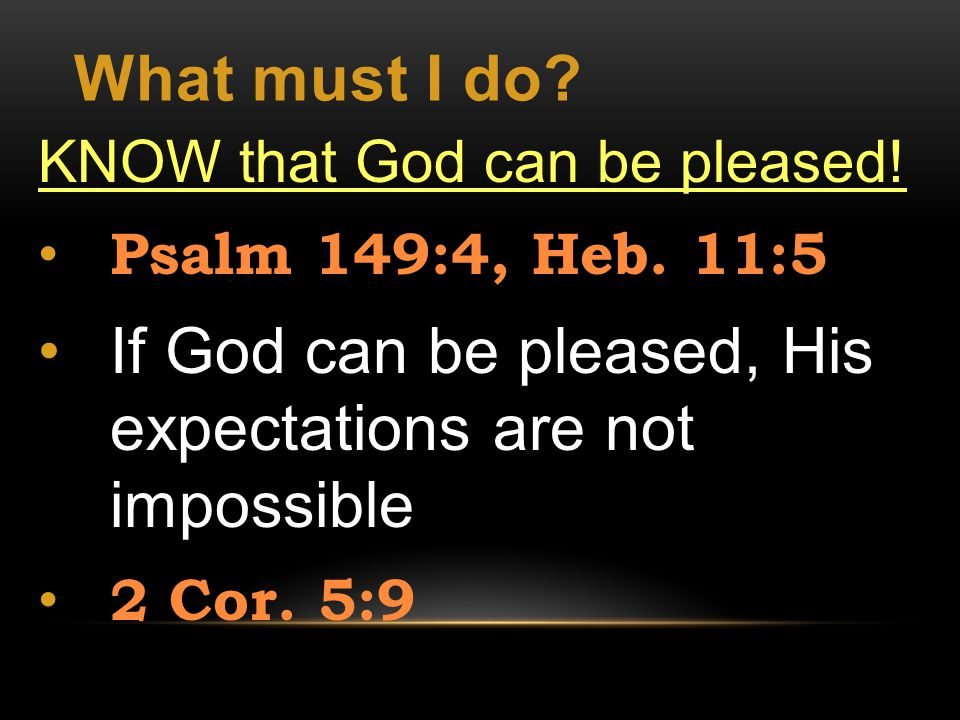 What must I do. KNOW that God can be pleased. Psalm 149:4, Heb.