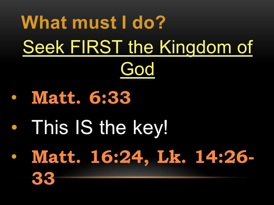 What must I do. Seek FIRST the Kingdom of God Matt.