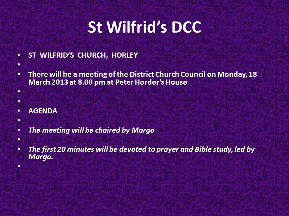 St Wilfrid's DCC ST WILFRID'S CHURCH, HORLEY There will be a meeting of the District Church Council on Monday, 18 March 2013 at 8.00 pm at Peter Horder's House AGENDA The meeting will be chaired by Margo The first 20 minutes will be devoted to prayer and Bible study, led by Margo.