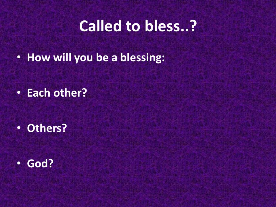 Called to bless.. How will you be a blessing: Each other Others God