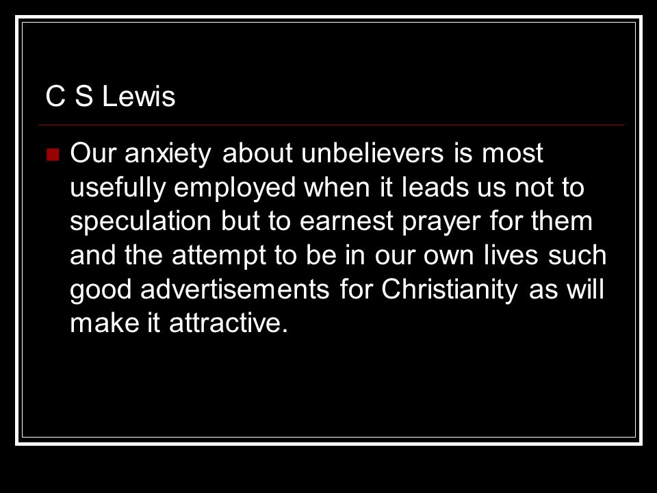 C S Lewis Our anxiety about unbelievers is most usefully employed when it leads us not to speculation but to earnest prayer for them and the attempt to be in our own lives such good advertisements for Christianity as will make it attractive.