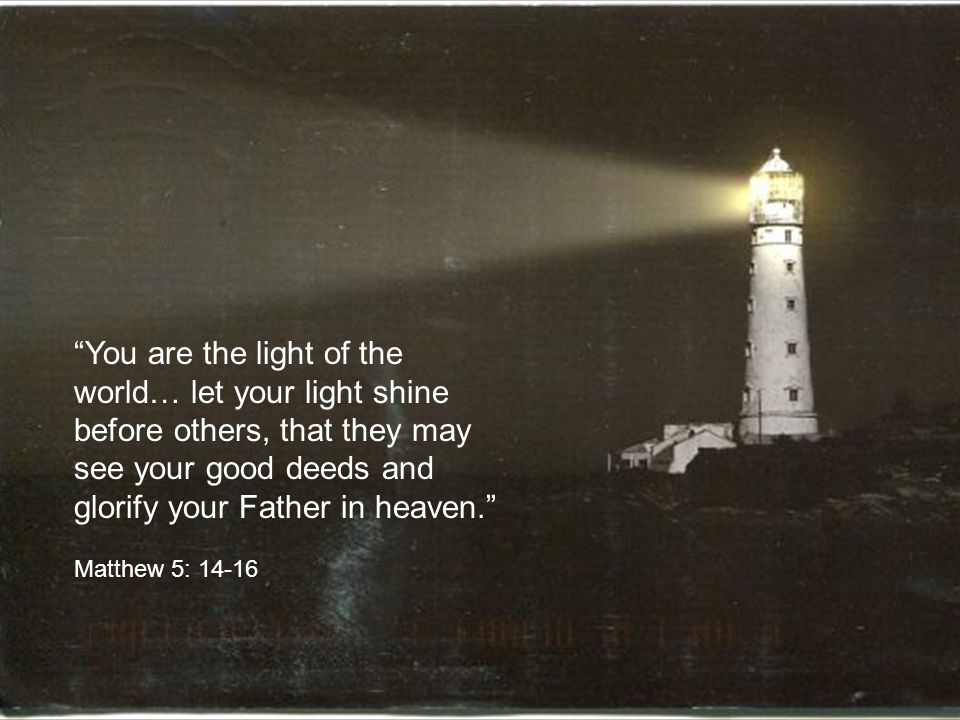 You are the light of the world… let your light shine before others, that they may see your good deeds and glorify your Father in heaven. Matthew 5: 14-16