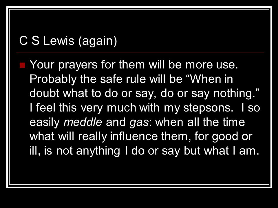 C S Lewis (again) Your prayers for them will be more use.