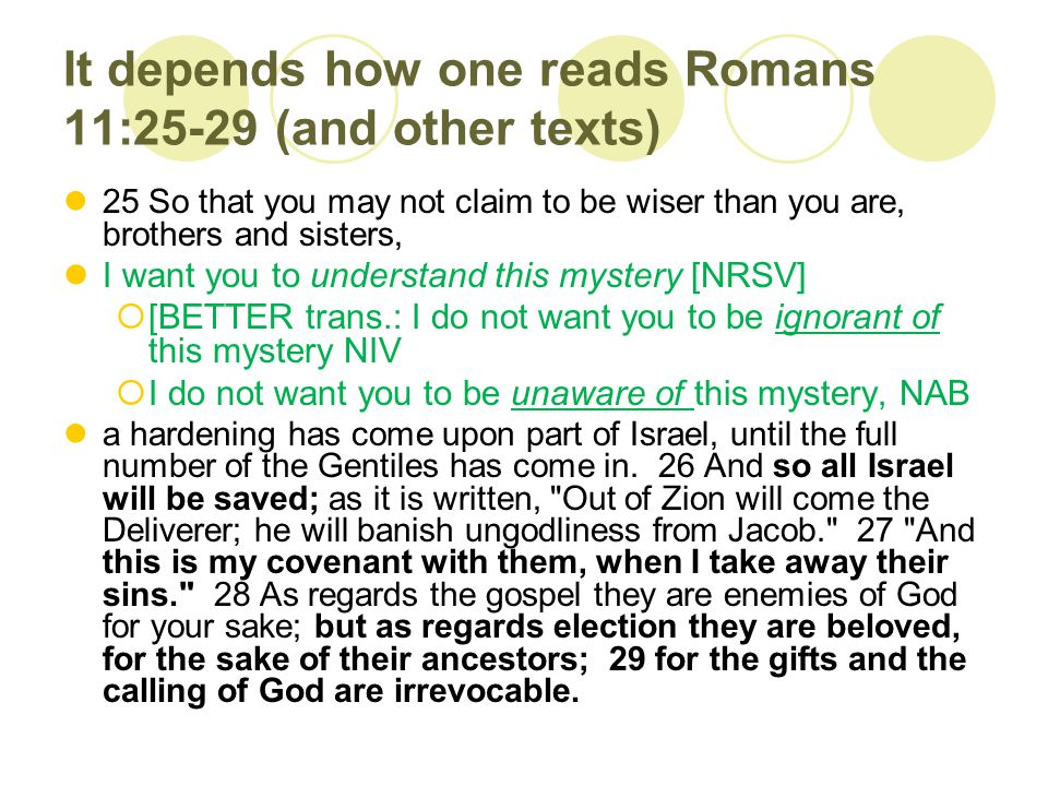 It depends how one reads Romans 11:25-29 (and other texts) 25 So that you may not claim to be wiser than you are, brothers and sisters, I want you to understand this mystery [NRSV]  [BETTER trans.: I do not want you to be ignorant of this mystery NIV  I do not want you to be unaware of this mystery, NAB a hardening has come upon part of Israel, until the full number of the Gentiles has come in.
