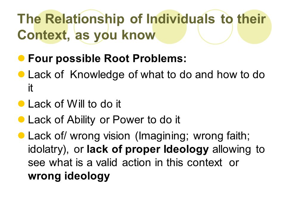 The Relationship of Individuals to their Context, as you know Four possible Root Problems: Lack of Knowledge of what to do and how to do it Lack of Will to do it Lack of Ability or Power to do it Lack of/ wrong vision (Imagining; wrong faith; idolatry), or lack of proper Ideology allowing to see what is a valid action in this context or wrong ideology