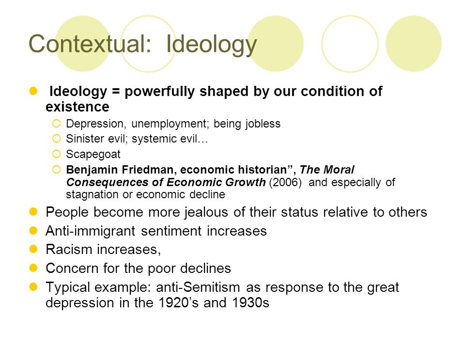 Contextual: Ideology Ideology = powerfully shaped by our condition of existence  Depression, unemployment; being jobless  Sinister evil; systemic evil…  Scapegoat  Benjamin Friedman, economic historian , The Moral Consequences of Economic Growth (2006) and especially of stagnation or economic decline People become more jealous of their status relative to others Anti-immigrant sentiment increases Racism increases, Concern for the poor declines Typical example: anti-Semitism as response to the great depression in the 1920's and 1930s