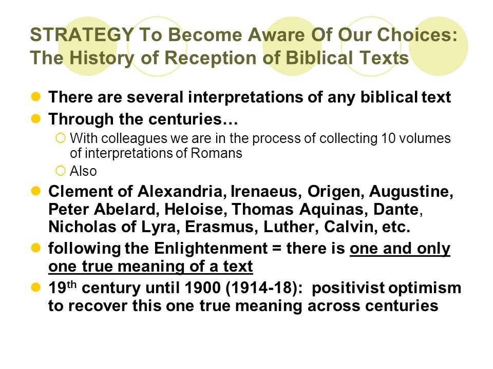 STRATEGY To Become Aware Of Our Choices: The History of Reception of Biblical Texts There are several interpretations of any biblical text Through the centuries…  With colleagues we are in the process of collecting 10 volumes of interpretations of Romans  Also Clement of Alexandria, Irenaeus, Origen, Augustine, Peter Abelard, Heloise, Thomas Aquinas, Dante, Nicholas of Lyra, Erasmus, Luther, Calvin, etc.