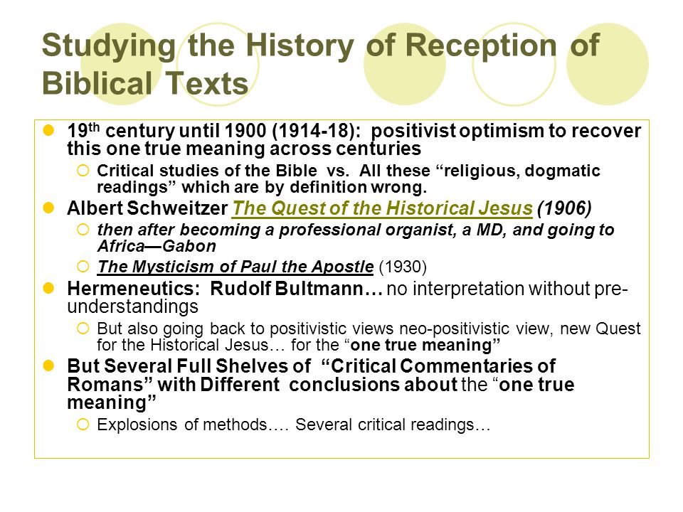 Studying the History of Reception of Biblical Texts 19 th century until 1900 (1914-18): positivist optimism to recover this one true meaning across centuries  Critical studies of the Bible vs.