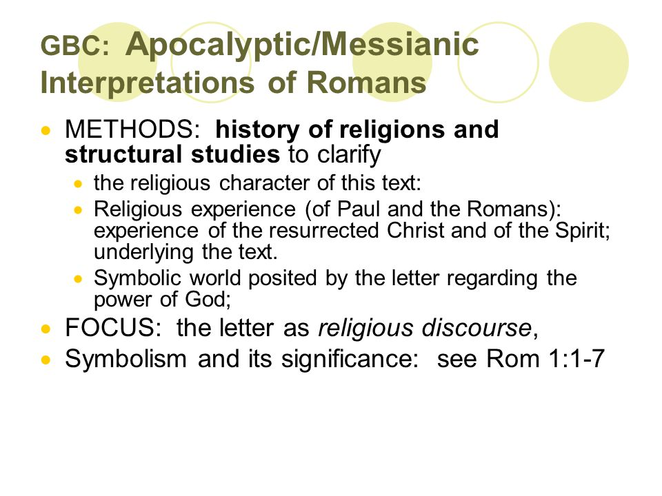 GBC: Apocalyptic/Messianic Interpretations of Romans  METHODS: history of religions and structural studies to clarify  the religious character of this text:  Religious experience (of Paul and the Romans): experience of the resurrected Christ and of the Spirit; underlying the text.