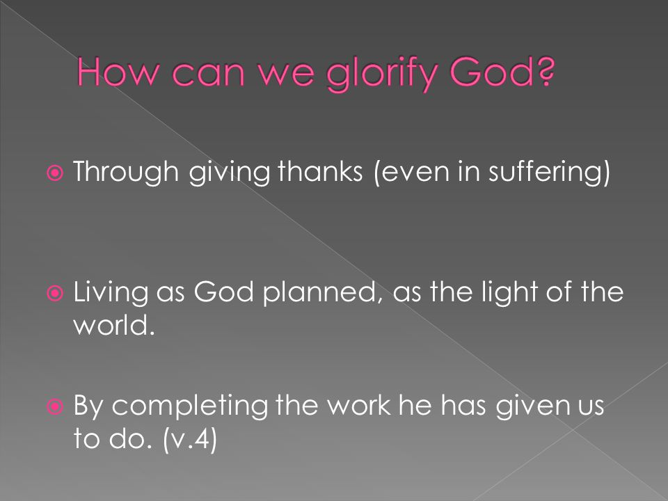  Through giving thanks (even in suffering)  Living as God planned, as the light of the world.  By completing the work he has given us to do. (v.4)