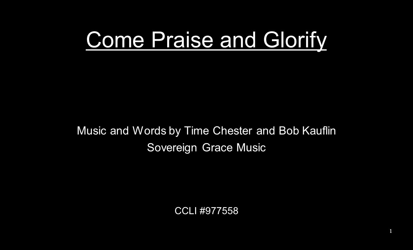 Come Praise and Glorify Music and Words by Time Chester and Bob Kauflin Sovereign Grace Music CCLI #977558 1