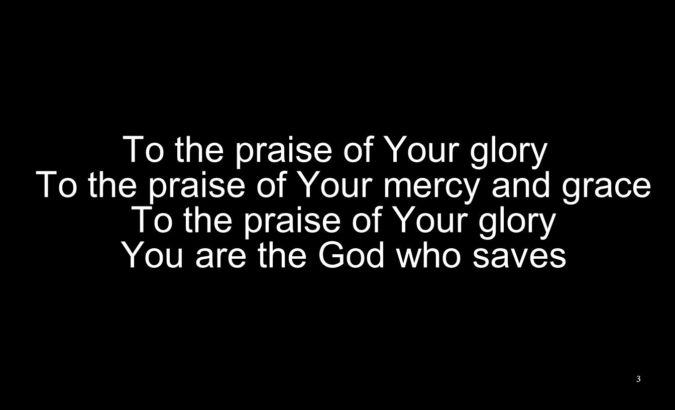To the praise of Your glory To the praise of Your mercy and grace To the praise of Your glory You are the God who saves 3