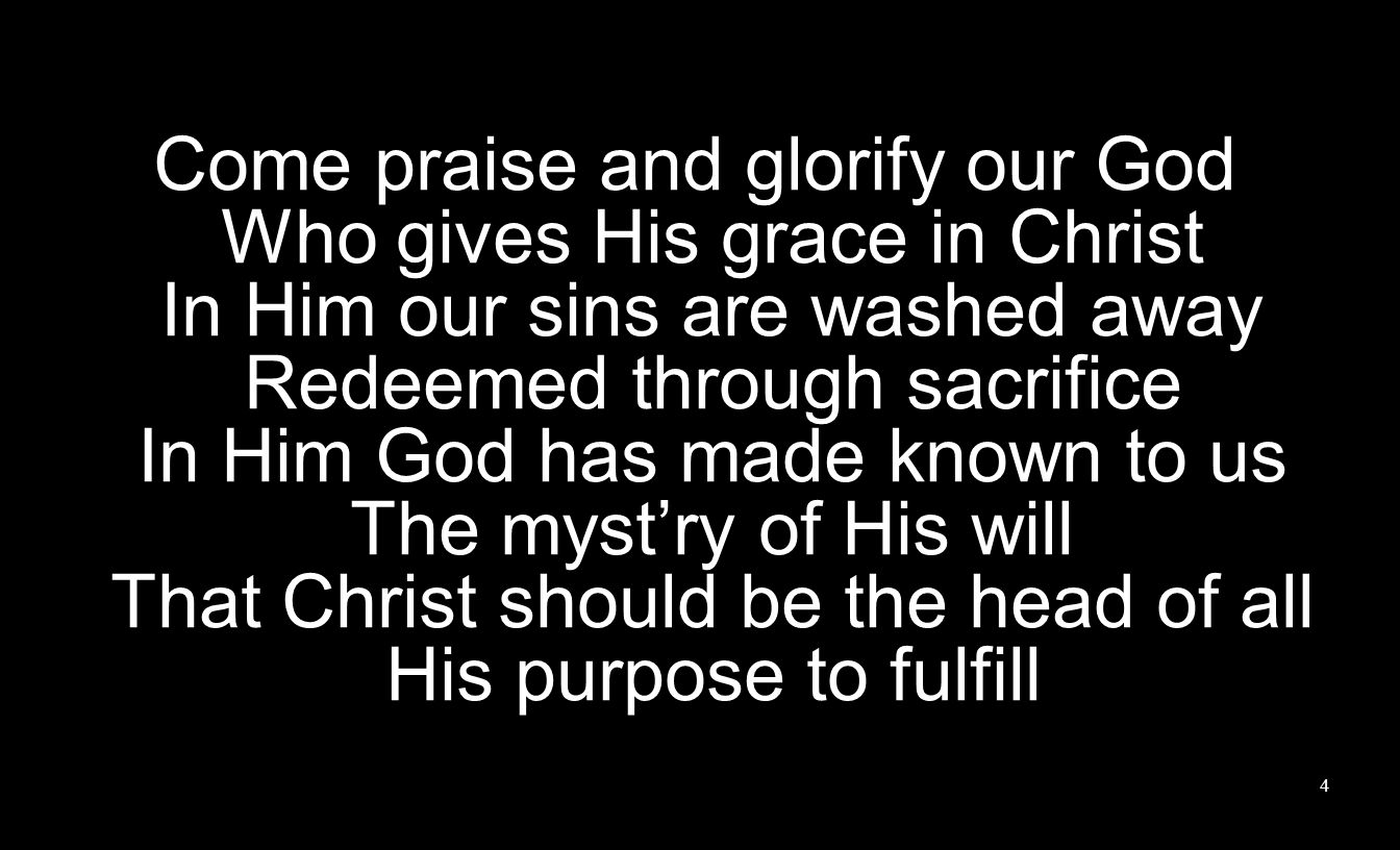 Come praise and glorify our God Who gives His grace in Christ In Him our sins are washed away Redeemed through sacrifice In Him God has made known to