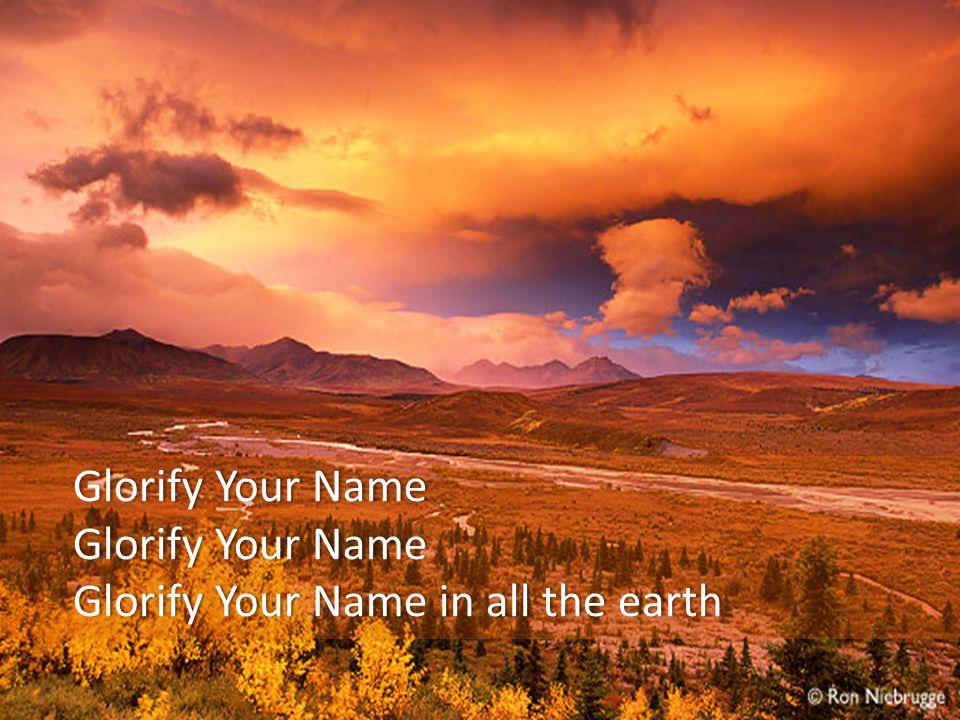 Glorify Your NameGlorify Your Name Glorify Your Name in all the earthGlorify Your Name in all the earth