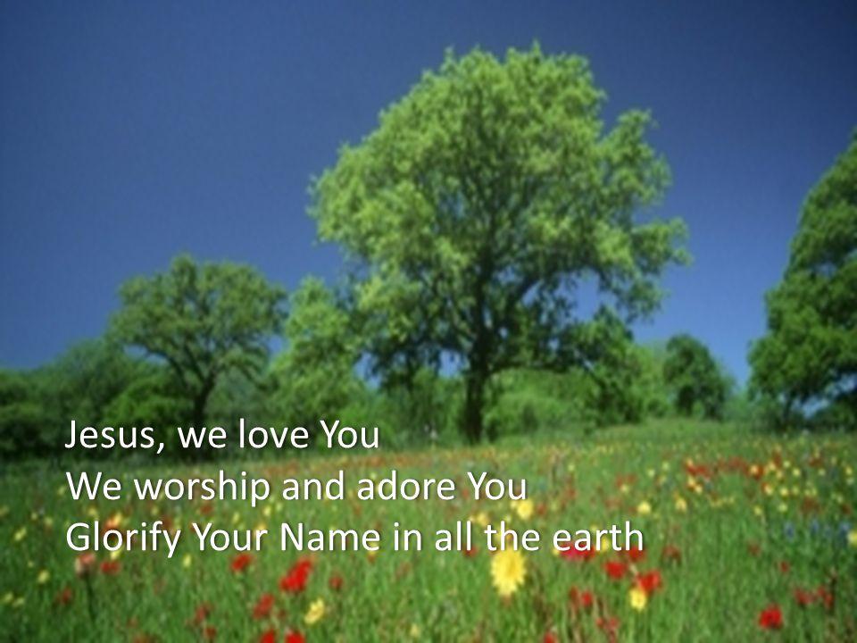 Jesus, we love YouJesus, we love You We worship and adore YouWe worship and adore You Glorify Your Name in all the earthGlorify Your Name in all the earth