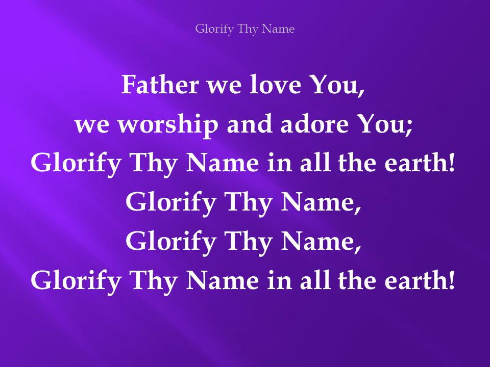 Father we love You, we worship and adore You; Glorify Thy Name in all the earth! Glorify Thy Name, Glorify Thy Name in all the earth! Glorify Thy Name