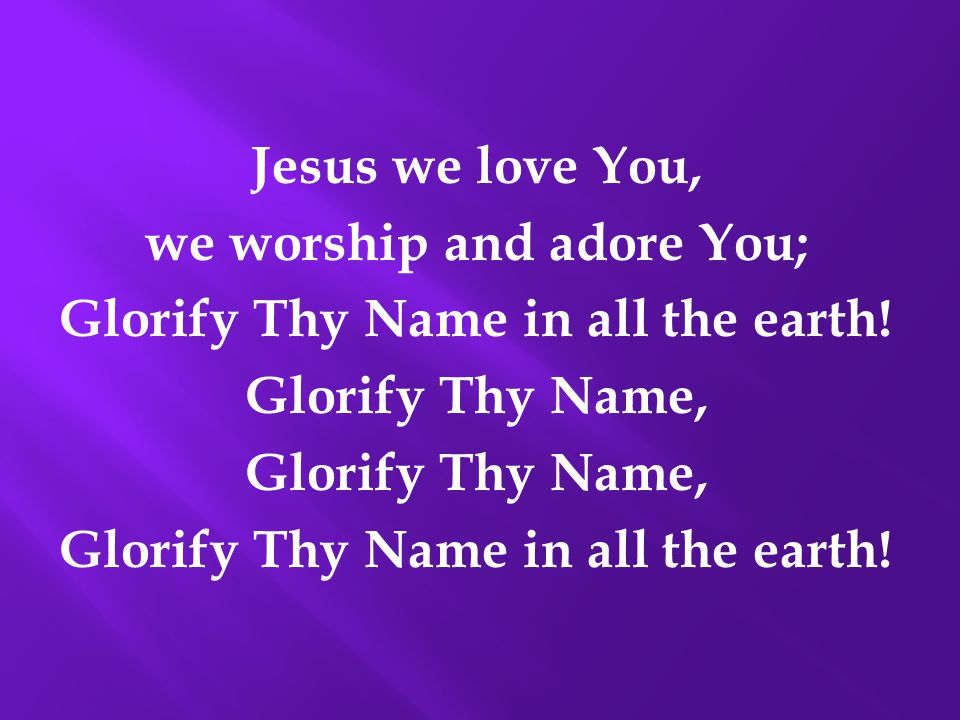 Jesus we love You, we worship and adore You; Glorify Thy Name in all the earth! Glorify Thy Name, Glorify Thy Name in all the earth!