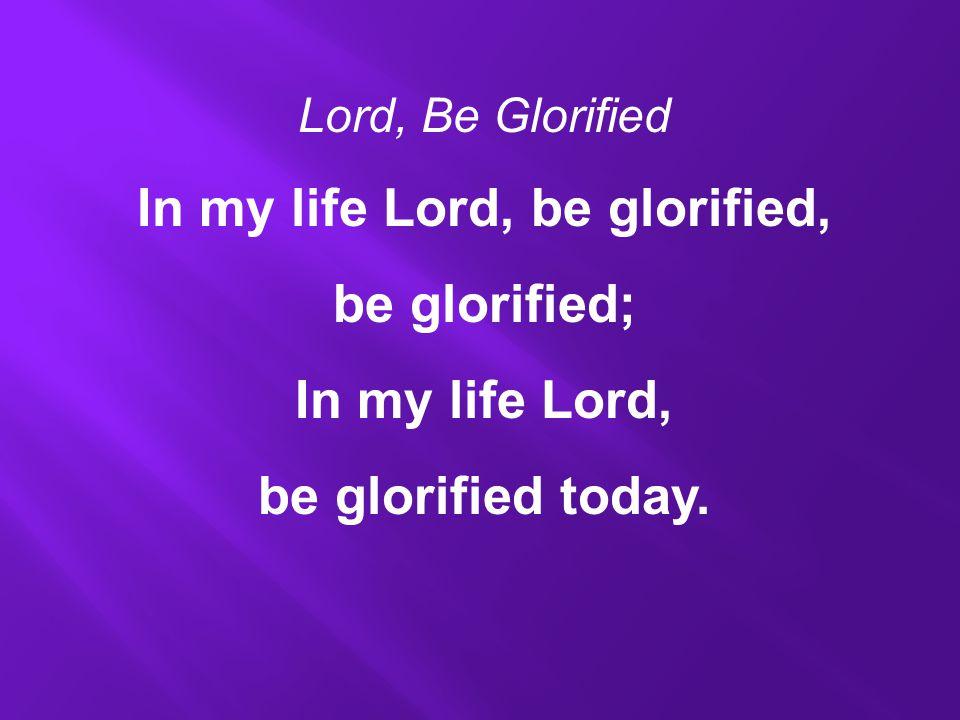 Lord, Be Glorified In my life Lord, be glorified, be glorified; In my life Lord, be glorified today.