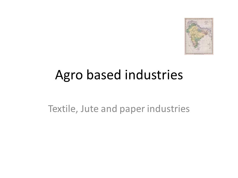 Agro based industries Textile, Jute and paper industries
