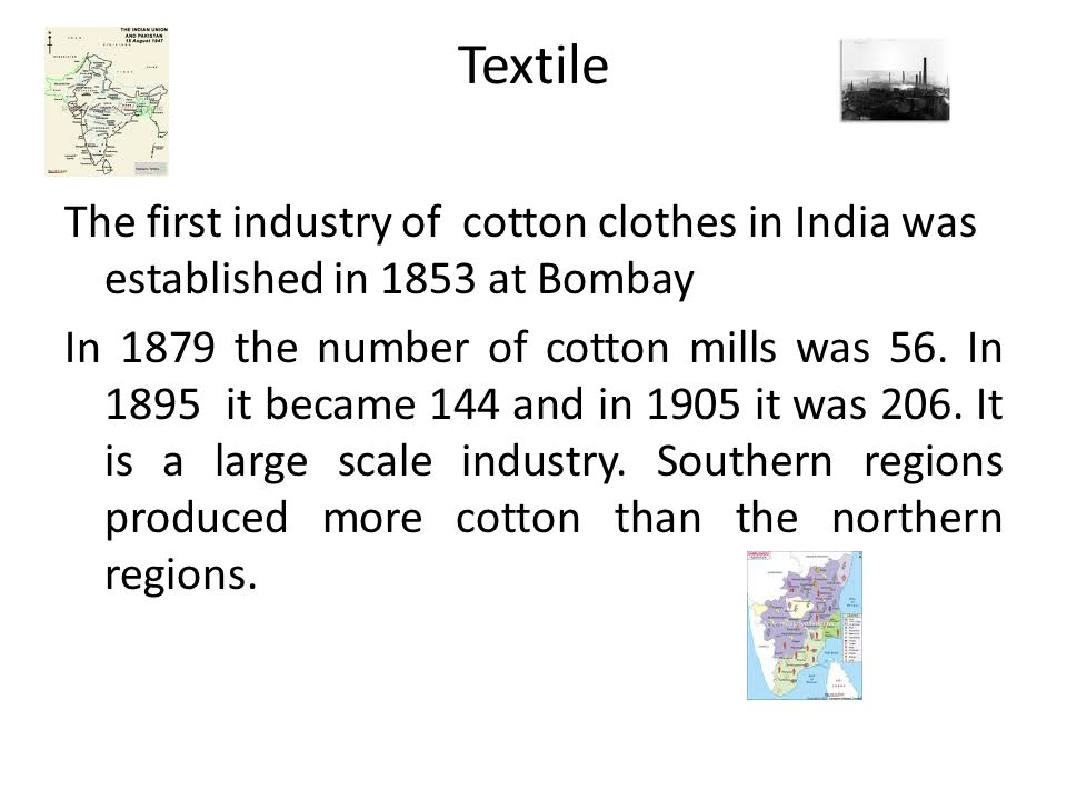 Textile The first industry of cotton clothes in India was established in 1853 at Bombay In 1879 the number of cotton mills was 56. In 1895 it became 1