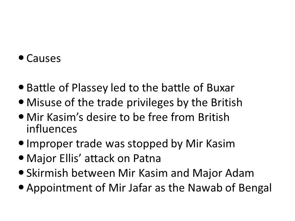 Causes Battle of Plassey led to the battle of Buxar Misuse of the trade privileges by the British Mir Kasim's desire to be free from British influence