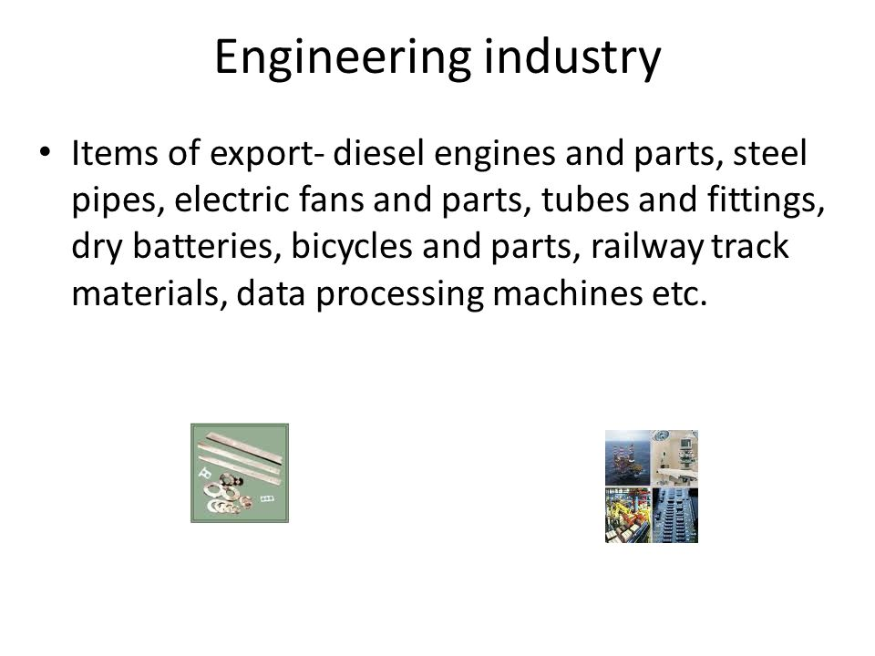 Engineering industry Items of export- diesel engines and parts, steel pipes, electric fans and parts, tubes and fittings, dry batteries, bicycles and