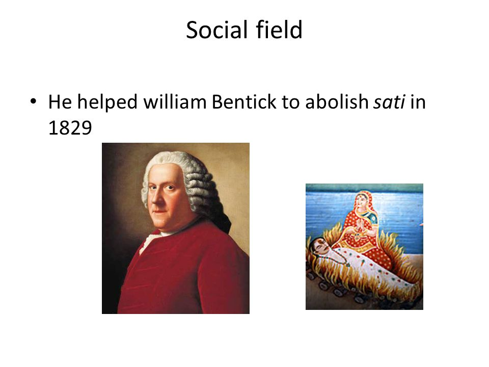 Social field He helped william Bentick to abolish sati in 1829