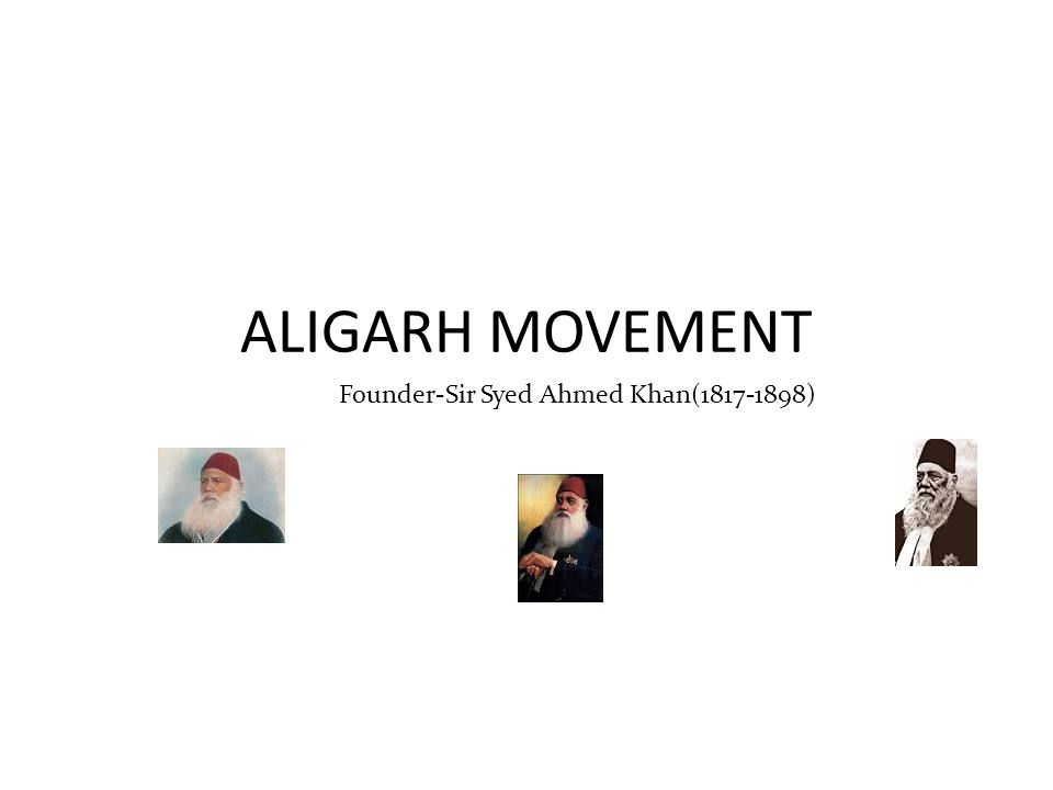 ALIGARH MOVEMENT Founder-Sir Syed Ahmed Khan(1817-1898)