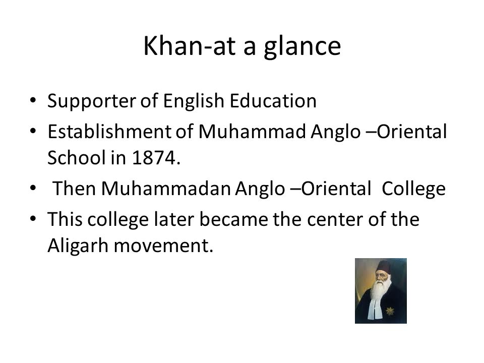 Khan-at a glance Supporter of English Education Establishment of Muhammad Anglo –Oriental School in 1874. Then Muhammadan Anglo –Oriental College This