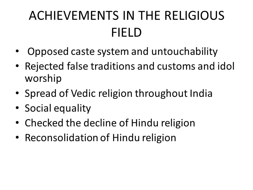 ACHIEVEMENTS IN THE RELIGIOUS FIELD Opposed caste system and untouchability Rejected false traditions and customs and idol worship Spread of Vedic rel