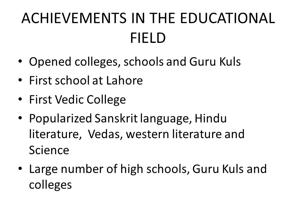 ACHIEVEMENTS IN THE EDUCATIONAL FIELD Opened colleges, schools and Guru Kuls First school at Lahore First Vedic College Popularized Sanskrit language,